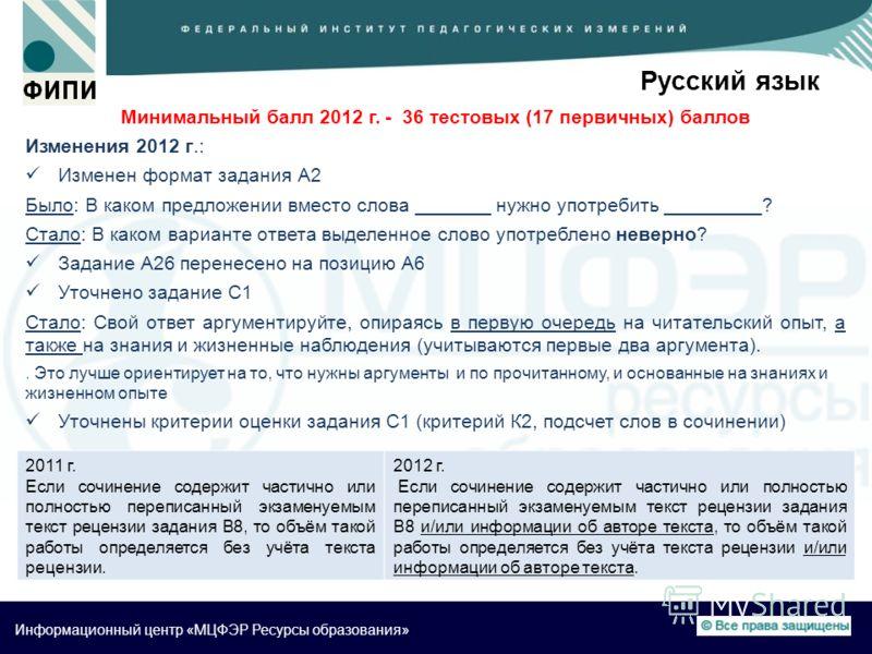 Информационный центр «МЦФЭР Ресурсы образования» Русский язык Минимальный балл 2012 г. - 36 тестовых (17 первичных) баллов Изменения 2012 г.: Изменен формат задания А2 Было: В каком предложении вместо слова _______ нужно употребить _________? Стало: