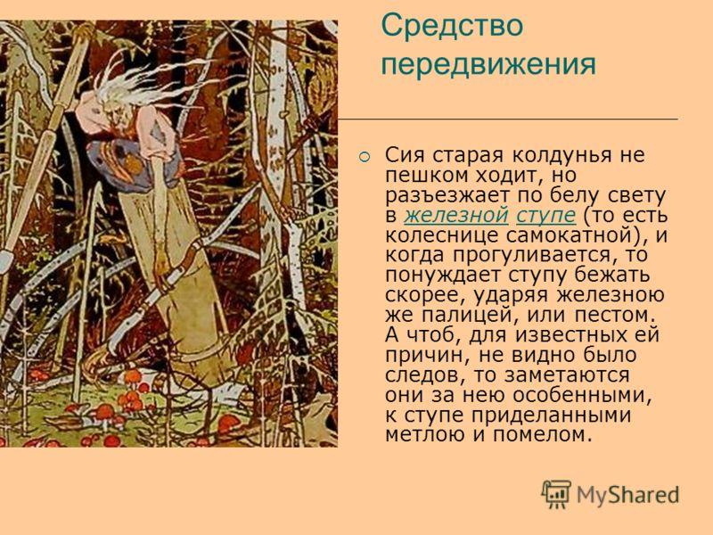 Средство передвижения Сия старая колдунья не пешком ходит, но разъезжает по белу свету в железной ступе (то есть колеснице самокатной), и когда прогуливается, то понуждает ступу бежать скорее, ударяя железною же палицей, или пестом. А чтоб, для извес