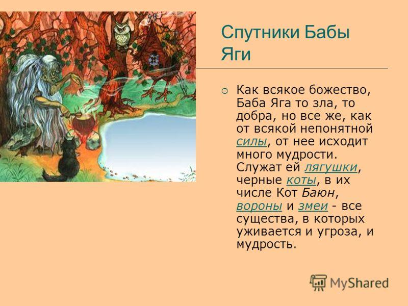 Спутники Бабы Яги Как всякое божество, Баба Яга то зла, то добра, но все же, как от всякой непонятной силы, от нее исходит много мудрости. Служат ей лягушки, черные коты, в их числе Кот Баюн, вороны и змеи - все существа, в которых уживается и угроза