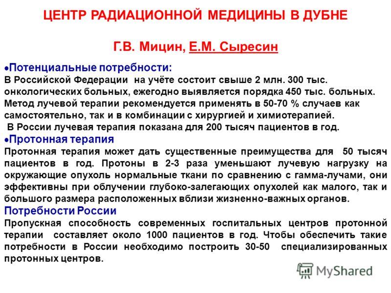 ЦЕНТР РАДИАЦИОННОЙ МЕДИЦИНЫ В ДУБНЕ Г.В. Мицин, Е.М. Сыресин Потенциальные потребности: В Российской Федерации на учёте состоит свыше 2 млн. 300 тыс. онкологических больных, ежегодно выявляется порядка 450 тыс. больных. Метод лучевой терапии рекоменд