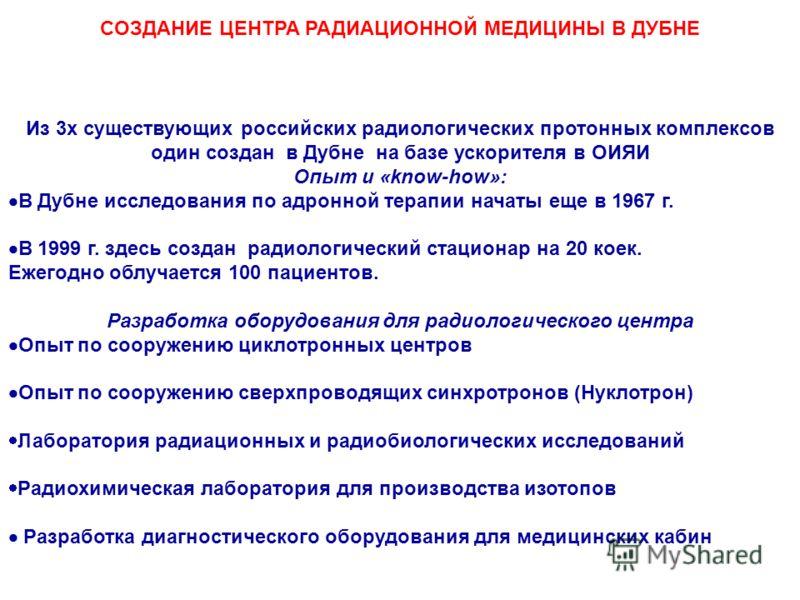 CОЗДАНИЕ ЦЕНТРА РАДИАЦИОННОЙ МЕДИЦИНЫ В ДУБНЕ Из 3х существующих российских радиологических протонных комплексов один создан в Дубне на базе ускорителя в ОИЯИ Опыт и «know-how»: В Дубне исследования по адронной терапии начаты еще в 1967 г. В 1999 г.