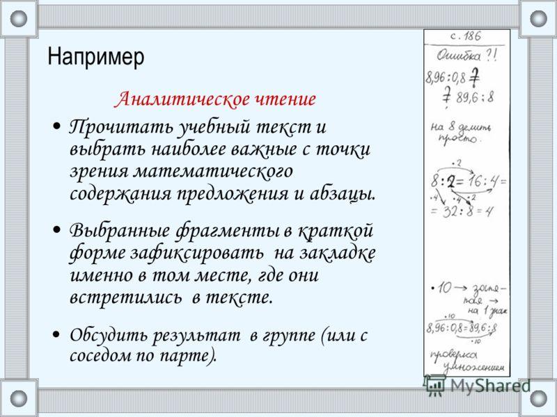 Например Аналитическое чтение Прочитать учебный текст и выбрать наиболее важные с точки зрения математического содержания предложения и абзацы. Выбранные фрагменты в краткой форме зафиксировать на закладке именно в том месте, где они встретились в те