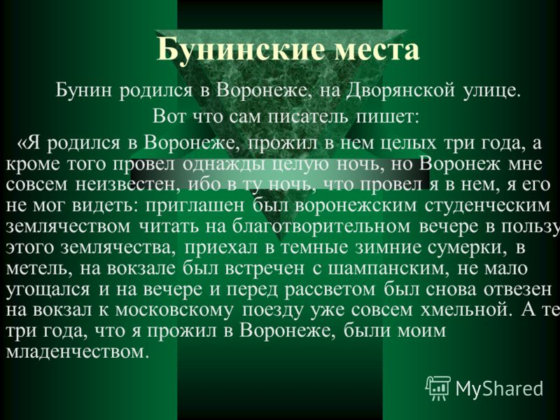 Бунинские места Бунин родился в Воронеже, на Дворянской улице. Вот что сам писатель пишет: «Я родился в Воронеже, прожил в нем целых три года, а кроме того провел однажды целую ночь, но Воронеж мне совсем неизвестен, ибо в ту ночь, что провел я в нем