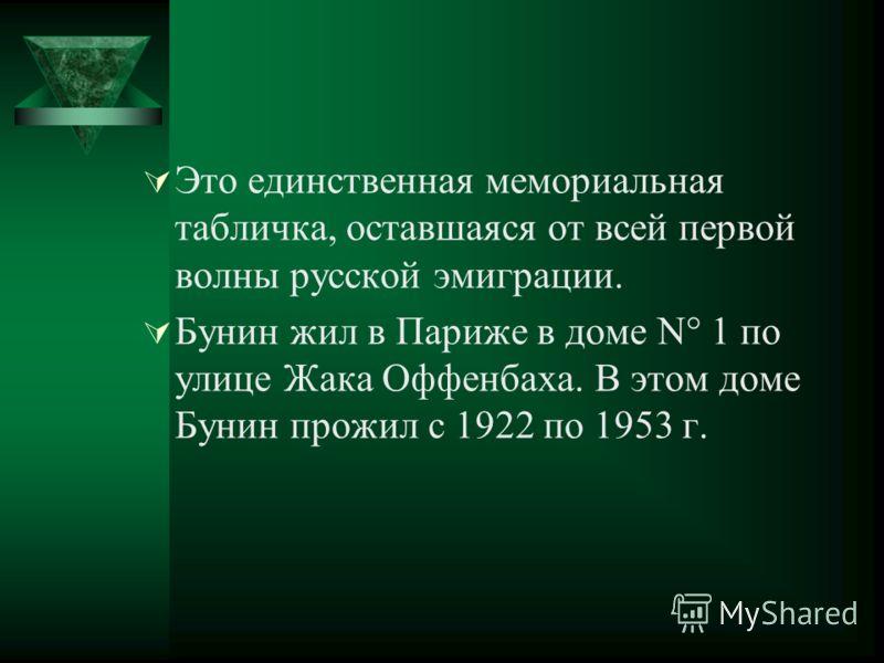 Это единственная мемориальная табличка, оставшаяся от всей первой волны русской эмиграции. Бунин жил в Париже в доме N° 1 по улице Жака Оффенбаха. В этом доме Бунин прожил с 1922 по 1953 г.