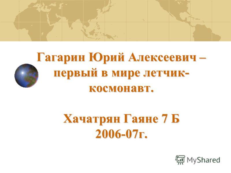 Гагарин Юрий Алексеевич – первый в мире летчик- космонавт. Хачатрян Гаяне 7 Б 2006-07г.