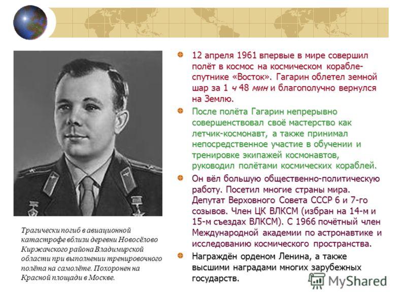 12 апреля 1961 впервые в мире совершил полёт в космос на космическом корабле- спутнике «Восток». Гагарин облетел земной шар за 1 ч 48 мин и благополучно вернулся на Землю. После полёта Гагарин непрерывно совершенствовал своё мастерство как летчик-кос