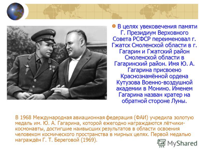 В 1968 Международная авиационная федерация (ФАИ) учредила золотую медаль им. Ю. А. Гагарина, которой ежегодно награждаются лётчики- космонавты, достигшие наивысших результатов в области освоения человеком космического пространства в мирных целях. Пер