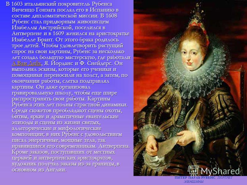 В 1603 итальянский покровитель Рубенса Виченцо Гонзага послал его в Испанию в составе дипломатической миссии. В 1608 Рубенс стал придворным живописцем Изабеллы Австрийской, поселился в Антверпене и в 1609 женился на аристократке Изабелле Брант. От эт