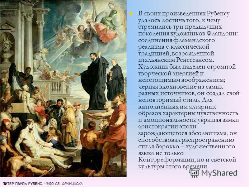 В своих произведениях Рубенсу удалось достичь того, к чему стремились три предыдущих поколения художников Фландрии: соединения фламандского реализма с классической традицией, возрожденной итальянским Ренессансом. Художник был наделен огромной творчес