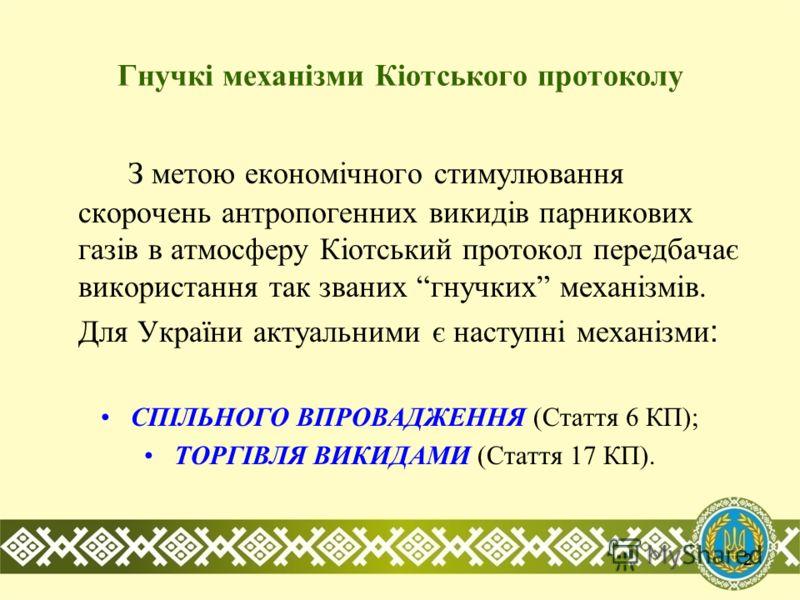 2 Гнучкі механізми Кіотського протоколу З метою економічного стимулювання скорочень антропогенних викидів парникових газів в атмосферу Кіотський протокол передбачає використання так званих гнучких механізмів. Для України актуальними є наступні механі