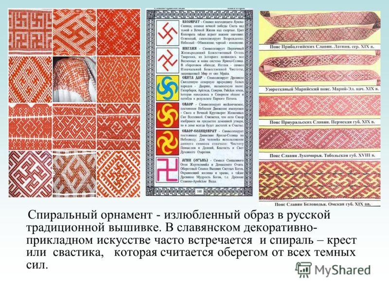 Спиральный орнамент - излюбленный образ в русской традиционной вышивке. В славянском декоративно- прикладном искусстве часто встречается и спираль – крест или свастика, которая считается оберегом от всех темных сил.