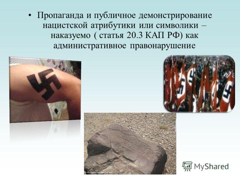 Пропаганда и публичное демонстрирование нацистской атрибутики или символики – наказуемо ( статья 20.3 КАП РФ) как административное правонарушение