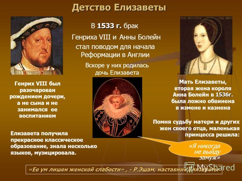 Детство Елизаветы стал поводом для начала Реформации в Англии 1536г. Мать Елизаветы, вторая жена короля Анна Болейн в 1536г. была ложно обвинена в измене и казнена Генрих VIII был разочарован рождением дочери, а не сына и не занимался ее воспитанием