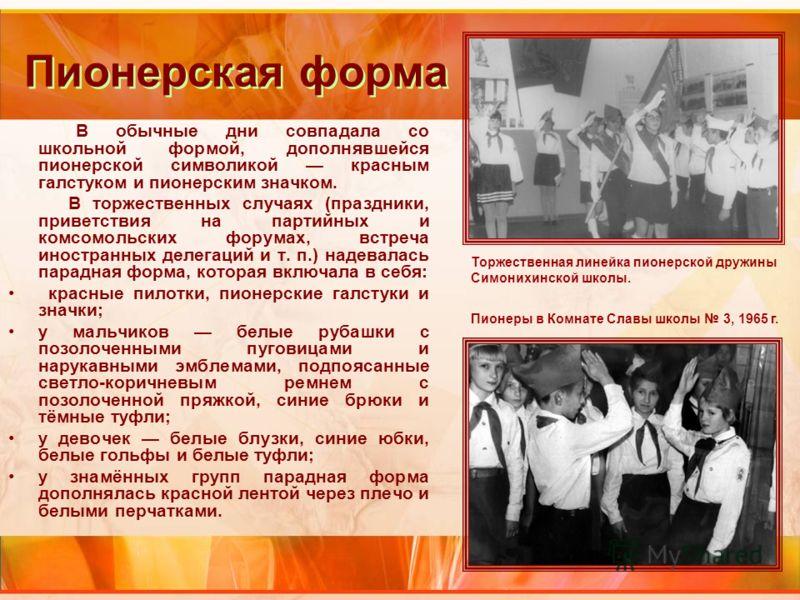 Пионерская форма В обычные дни совпадала со школьной формой, дополнявшейся пионерской символикой красным галстуком и пионерским значком. В торжественных случаях (праздники, приветствия на партийных и комсомольских форумах, встреча иностранных делегац
