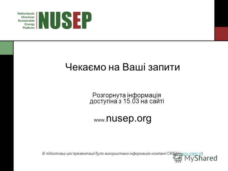 Чекаємо на Ваші запити Розгорнута інформація доступна з 15.03 на сайті www. nusep.org В підготовці цієї презентації було використано інформацію компанії CREM (www.crem.nl)www.crem.nl