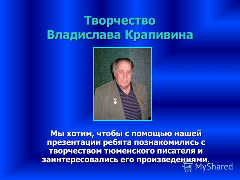 Творчество Владислава Крапивина Мы хотим, чтобы с помощью нашей презентации ребята познакомились с творчеством тюменского писателя и заинтересовались его произведениями.
