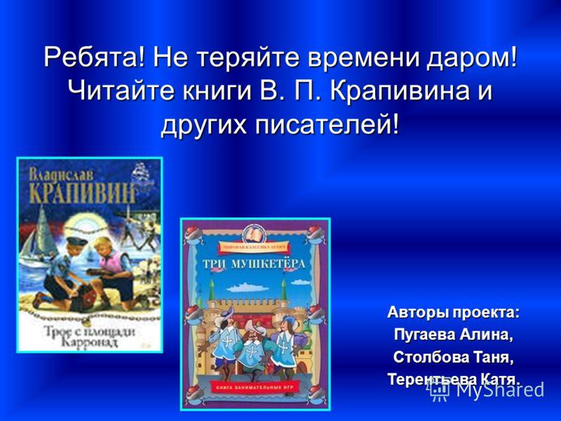 Ребята! Не теряйте времени даром! Читайте книги В. П. Крапивина и других писателей! Авторы проекта: Пугаева Алина, Столбова Таня, Терентьева Катя.