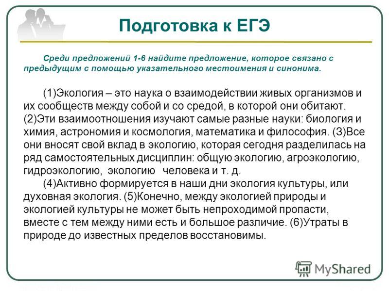 Подготовка к ЕГЭ Среди предложений 1-6 найдите предложение, которое связано с предыдущим с помощью указательного местоимения и синонима. (1)Экология – это наука о взаимодействии живых организмов и их сообществ между собой и со средой, в которой они о