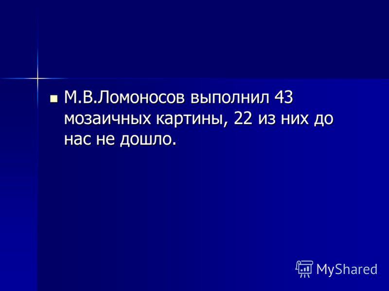 М.В.Ломоносов выполнил 43 мозаичных картины, 22 из них до нас не дошло. М.В.Ломоносов выполнил 43 мозаичных картины, 22 из них до нас не дошло.