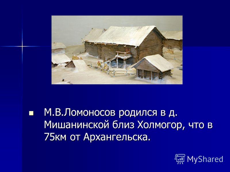 М.В.Ломоносов родился в д. Мишанинской близ Холмогор, что в 75км от Архангельска. М.В.Ломоносов родился в д. Мишанинской близ Холмогор, что в 75км от Архангельска.