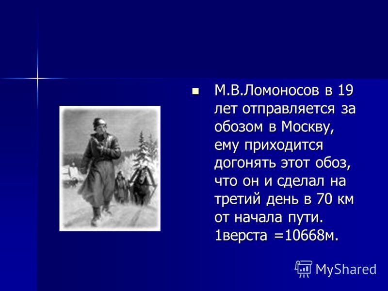 М.В.Ломоносов в 19 лет отправляется за обозом в Москву, ему приходится догонять этот обоз, что он и сделал на третий день в 70 км от начала пути. 1верста =10668м. М.В.Ломоносов в 19 лет отправляется за обозом в Москву, ему приходится догонять этот об