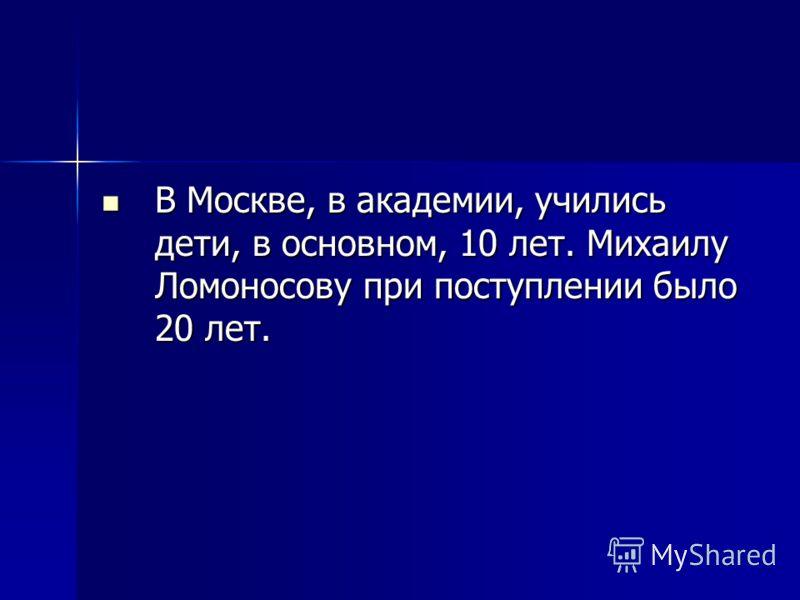 В Москве, в академии, учились дети, в основном, 10 лет. Михаилу Ломоносову при поступлении было 20 лет. В Москве, в академии, учились дети, в основном, 10 лет. Михаилу Ломоносову при поступлении было 20 лет.