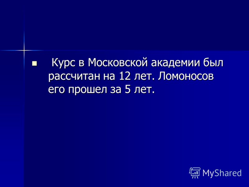 Курс в Московской академии был рассчитан на 12 лет. Ломоносов его прошел за 5 лет. Курс в Московской академии был рассчитан на 12 лет. Ломоносов его прошел за 5 лет.