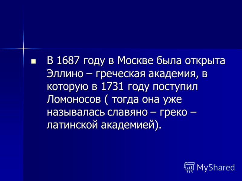 В 1687 году в Москве была открыта Эллино – греческая академия, в которую в 1731 году поступил Ломоносов ( тогда она уже называлась славяно – греко – латинской академией). В 1687 году в Москве была открыта Эллино – греческая академия, в которую в 1731