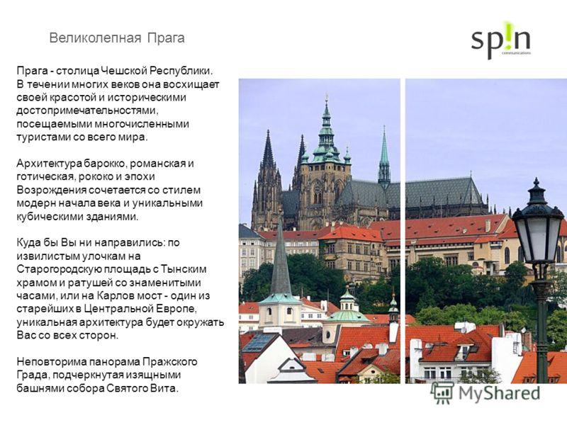 Великолепная Прага Прага - столица Чешской Республики. В течении многих веков она восхищает своей красотой и историческими достопримечательностями, посещаемыми многочисленными туристами со всего мира. Архитектура барокко, романская и готическая, роко