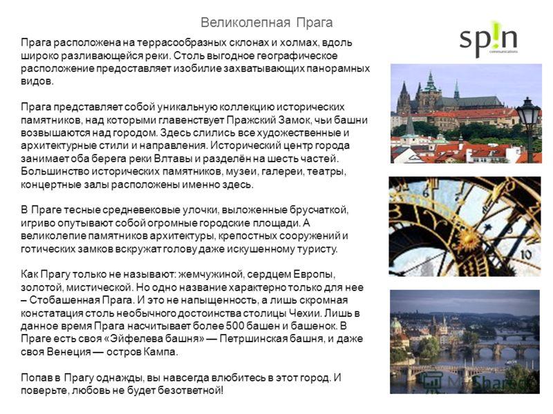 Великолепная Прага Прага расположена на террасообразных склонах и холмах, вдоль широко разливающейся реки. Столь выгодное географическое расположение предоставляет изобилие захватывающих панорамных видов. Прага представляет собой уникальную коллекцию