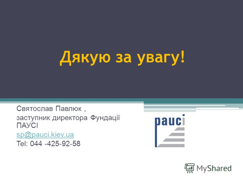 Дякую за увагу! Святослав Павлюк, заступник директора Фундації ПАУСІ sp@pauci.kiev.ua Tel: 044 -425-92-58
