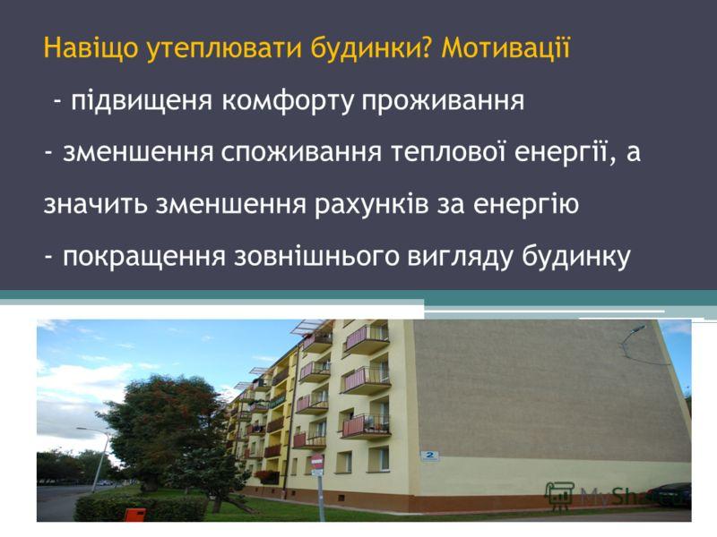 Навіщо утеплювати будинки? Мотивації - підвищеня комфорту проживання - зменшення споживання теплової енергії, а значить зменшення рахунків за енергію - покращення зовнішнього вигляду будинку