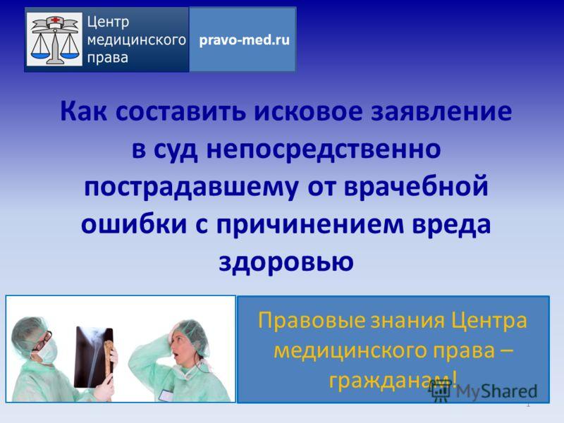 Как составить исковое заявление в суд непосредственно пострадавшему от врачебной ошибки с причинением вреда здоровью 1 pravo-med.ru Правовые знания Центра медицинского права – гражданам!
