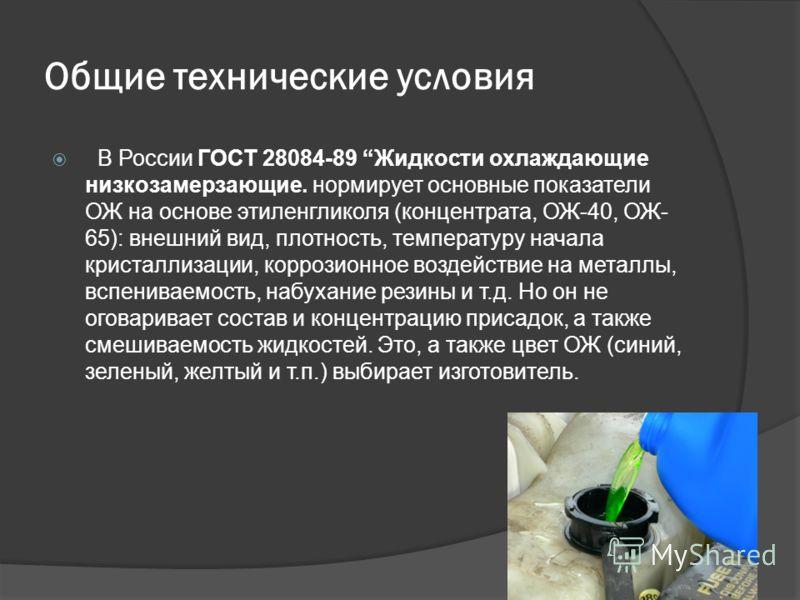 Общие технические условия В России ГОСТ 28084-89 Жидкости охлаждающие низкозамерзающие. нормирует основные показатели ОЖ на основе этиленгликоля (концентрата, ОЖ-40, ОЖ- 65): внешний вид, плотность, температуру начала кристаллизации, коррозионное воз