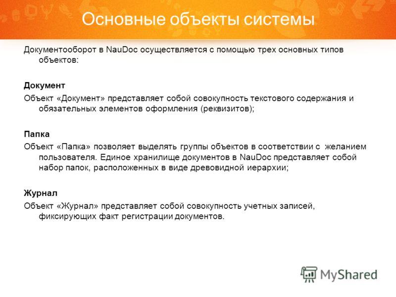 Основные объекты системы Документооборот в NauDoc осуществляется с помощью трех основных типов объектов: Документ Объект «Документ» представляет собой совокупность текстового содержания и обязательных элементов оформления (реквизитов); Папка Объект «