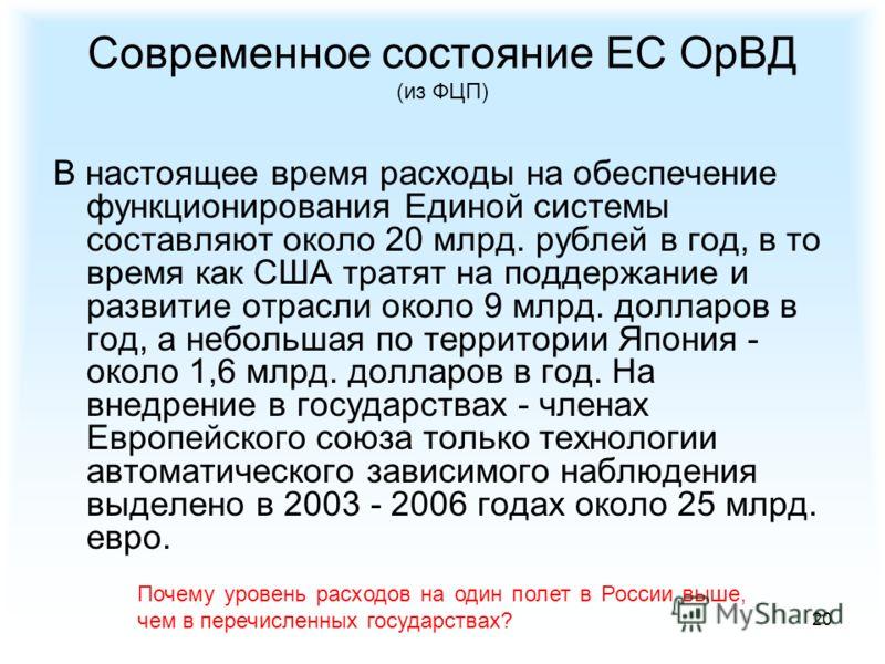 20 Современное состояние ЕС ОрВД (из ФЦП) В настоящее время расходы на обеспечение функционирования Единой системы составляют около 20 млрд. рублей в год, в то время как США тратят на поддержание и развитие отрасли около 9 млрд. долларов в год, а неб