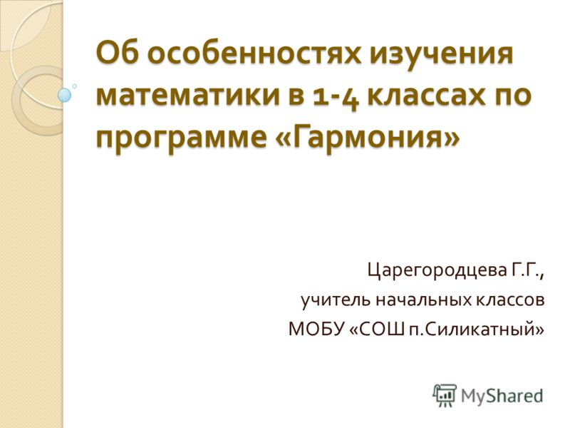 Об особенностях изучения математики в 1-4 классах по программе « Гармония » Царегородцева Г. Г., учитель начальных классов МОБУ « СОШ п. Силикатный »