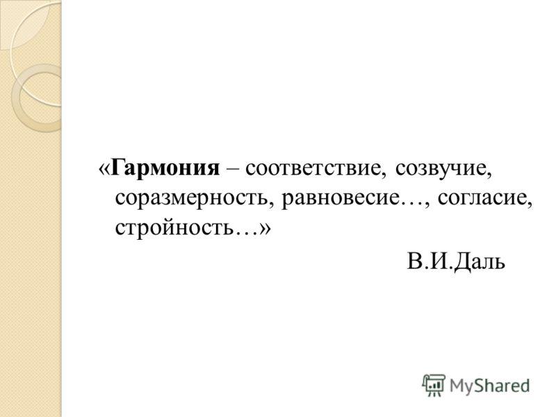 «Гармония – соответствие, созвучие, соразмерность, равновесие…, согласие, стройность…» В.И.Даль