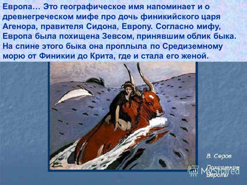 Европа… Это географическое имя напоминает и о древнегреческом мифе про дочь финикийского царя Агенора, правителя Сидона, Европу. Согласно мифу, Европа была похищена Зевсом, принявшим облик быка. На спине этого быка она проплыла по Средиземному морю о