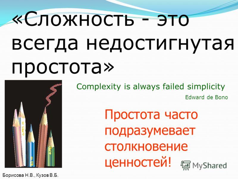 «Сложность - это всегда недостигнутая простота» Complexity is always failed simplicity Edward de Bono Борисова Н.В., Кузов В.Б. Простота часто подразумевает столкновение ценностей!
