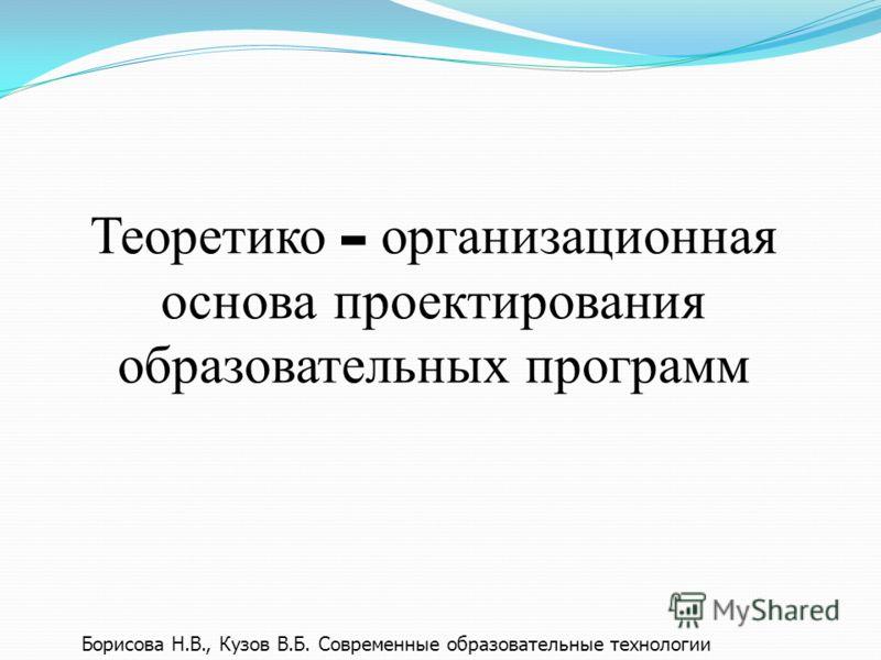 Теоретико - организационная основа проектирования образовательных программ Борисова Н.В., Кузов В.Б. Современные образовательные технологии