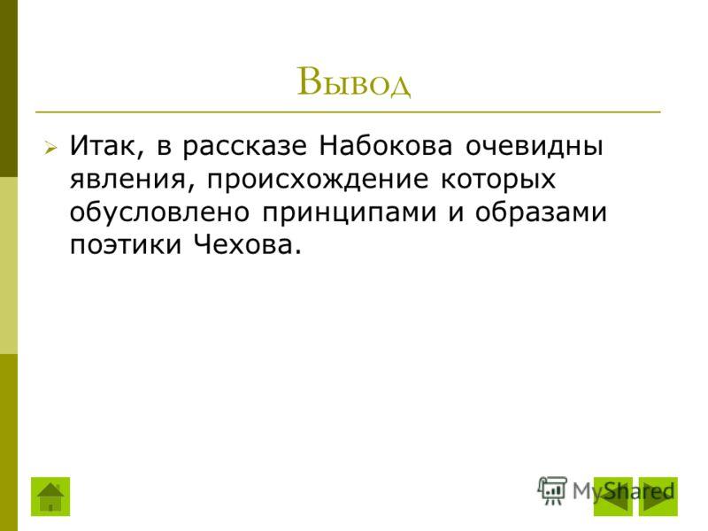 Вывод Итак, в рассказе Набокова очевидны явления, происхождение которых обусловлено принципами и образами поэтики Чехова.