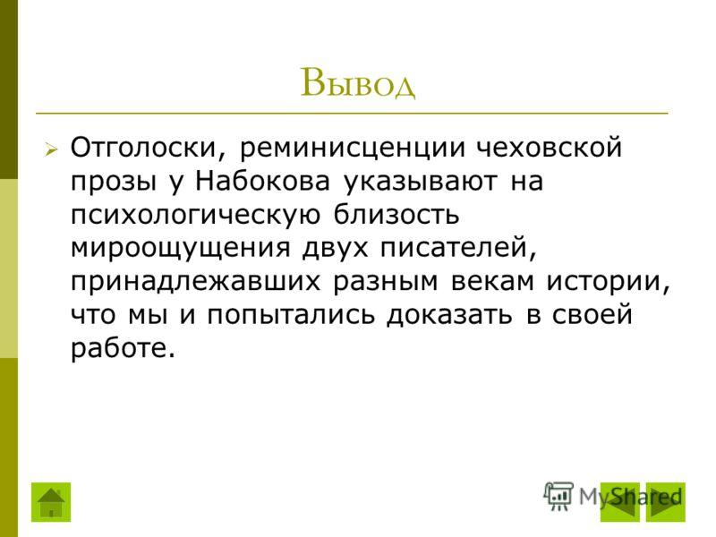 Вывод Отголоски, реминисценции чеховской прозы у Набокова указывают на психологическую близость мироощущения двух писателей, принадлежавших разным векам истории, что мы и попытались доказать в своей работе.