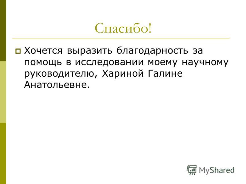 Спасибо! Хочется выразить благодарность за помощь в исследовании моему научному руководителю, Хариной Галине Анатольевне.