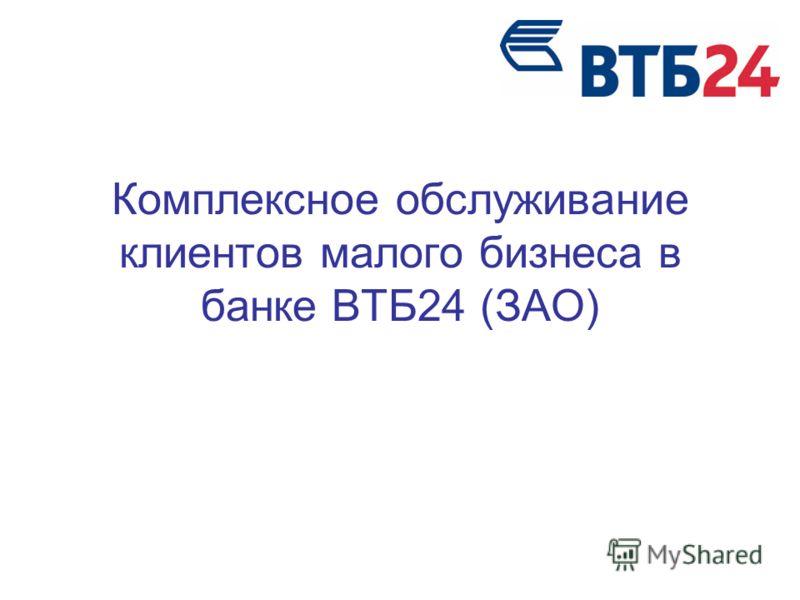 Комплексное обслуживание клиентов малого бизнеса в банке ВТБ24 (ЗАО)