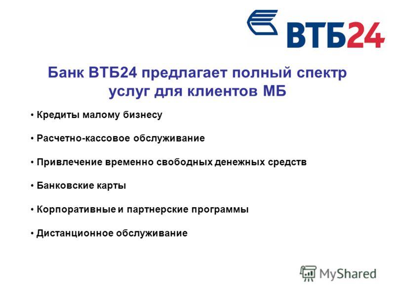 Банк ВТБ24 предлагает полный спектр услуг для клиентов МБ Кредиты малому бизнесу Расчетно-кассовое обслуживание Привлечение временно свободных денежных средств Банковские карты Корпоративные и партнерские программы Дистанционное обслуживание