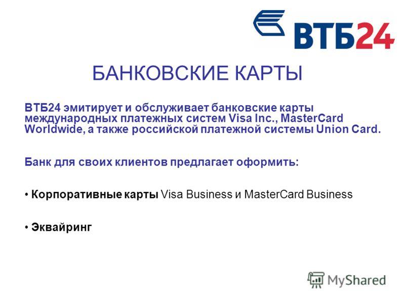 БАНКОВСКИЕ КАРТЫ ВТБ24 эмитирует и обслуживает банковские карты международных платежных систем Visa Inc., MasterCard Worldwide, а также российской платежной системы Union Card. Банк для своих клиентов предлагает оформить: Корпоративные карты Visa Bus