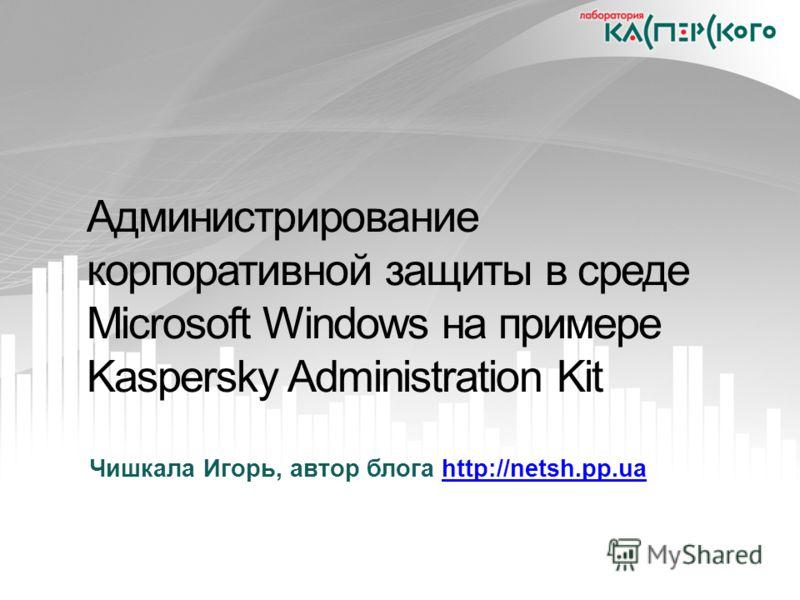 Администрирование корпоративной защиты в среде Microsoft Windows на примере Kaspersky Administration Kit Чишкала Игорь, автор блога http://netsh.pp.uahttp://netsh.pp.ua
