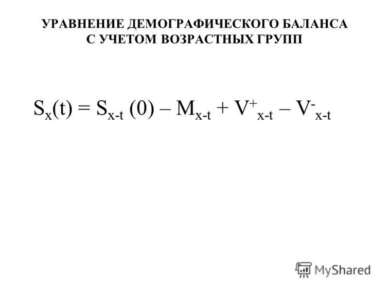 УРАВНЕНИЕ ДЕМОГРАФИЧЕСКОГО БАЛАНСА С УЧЕТОМ ВОЗРАСТНЫХ ГРУПП S х (t) = S х-t (0) – M х-t + V + х-t – V - х-t
