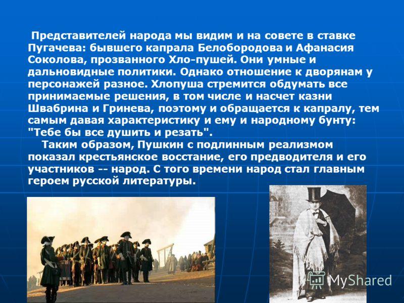 Представителей народа мы видим и на совете в ставке Пугачева: бывшего капрала Белобородова и Афанасия Соколова, прозванного Хло-пушей. Они умные и дальновидные политики. Однако отношение к дворянам у персонажей разное. Хлопуша стремится обдумать все